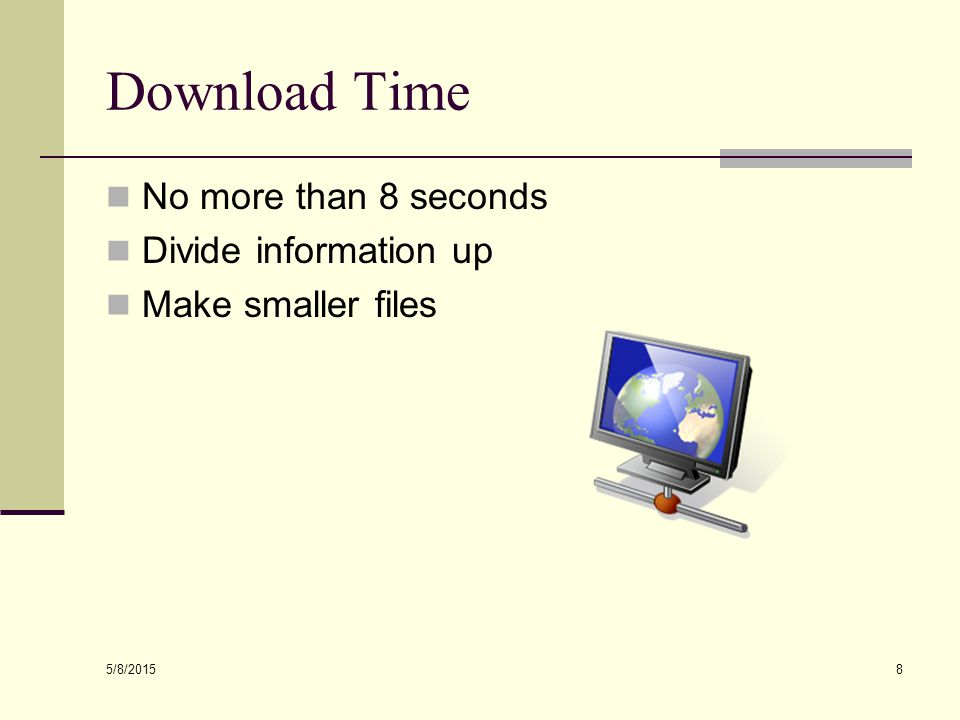 5/8/2015 8 Download Time No more than 8 seconds Divide information up Make smaller files