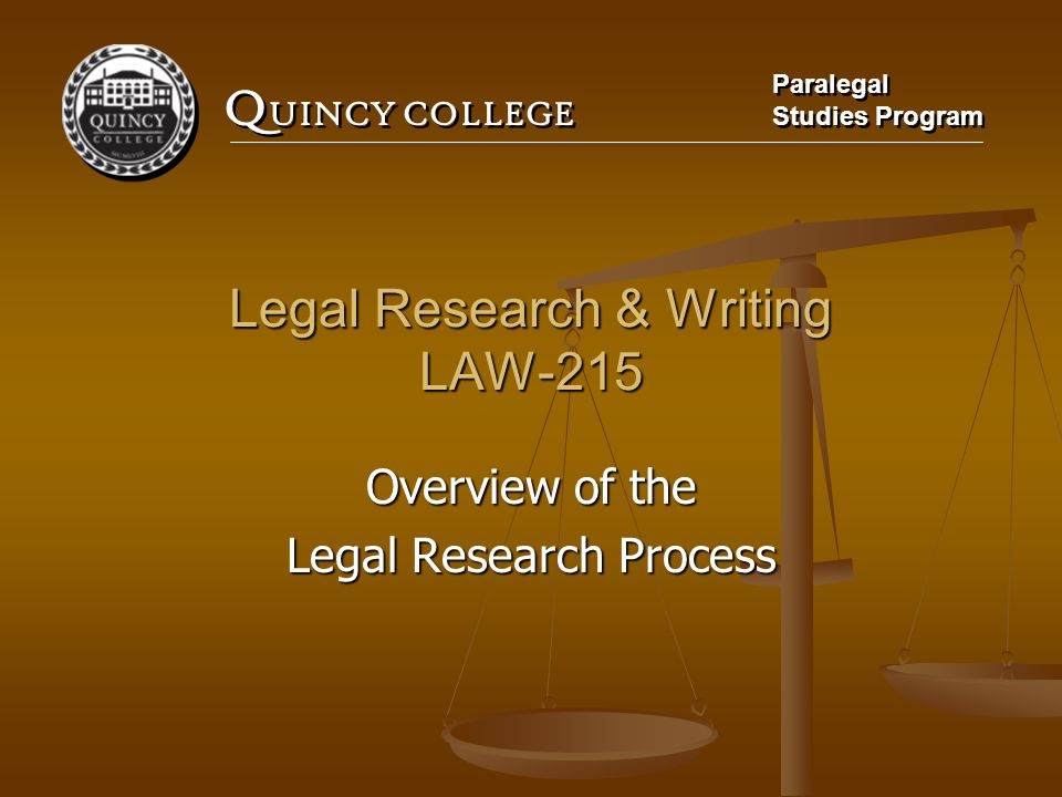 Q UINCY COLLEGE Paralegal Studies Program Paralegal Studies Program Legal Research & Writing LAW-215 Overview of the Legal Research Process