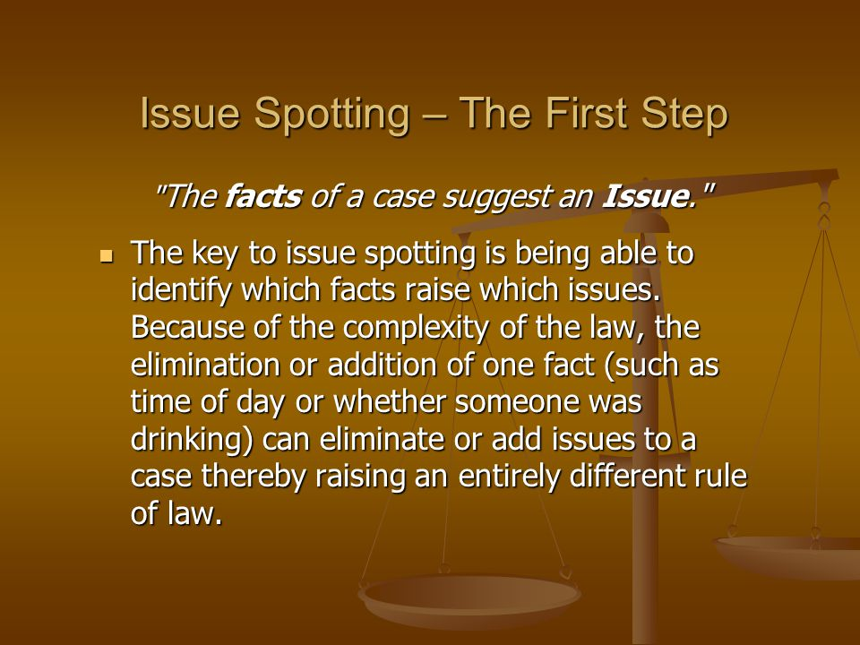 Issue Spotting – The First Step The facts of a case suggest an Issue. The key to issue spotting is being able to identify which facts raise which issues.