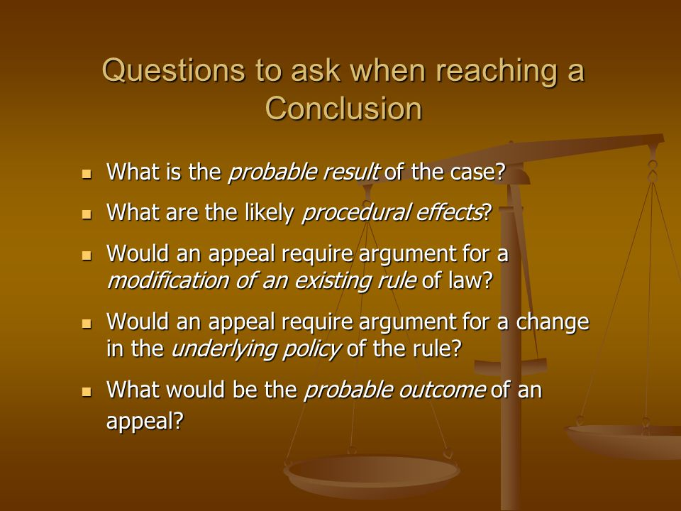 Questions to ask when reaching a Conclusion What is the probable result of the case.