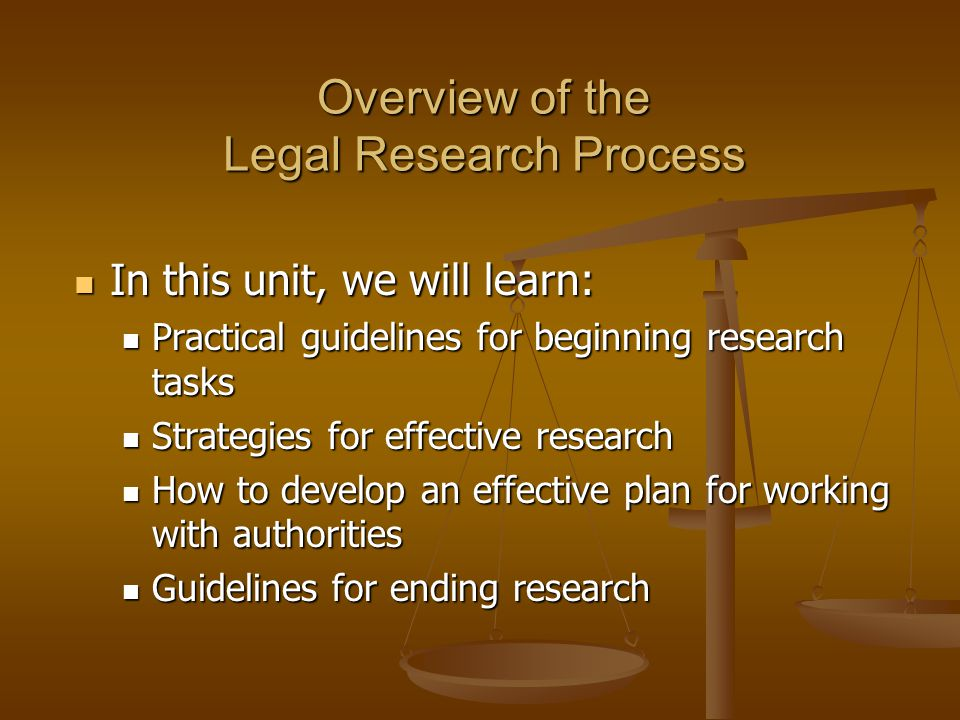 Overview of the Legal Research Process In this unit, we will learn: In this unit, we will learn: Practical guidelines for beginning research tasks Practical guidelines for beginning research tasks Strategies for effective research Strategies for effective research How to develop an effective plan for working with authorities How to develop an effective plan for working with authorities Guidelines for ending research Guidelines for ending research