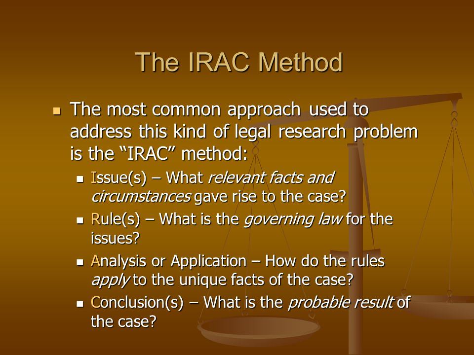The IRAC Method The most common approach used to address this kind of legal research problem is the IRAC method: The most common approach used to address this kind of legal research problem is the IRAC method: Issue(s) – What relevant facts and circumstances gave rise to the case.