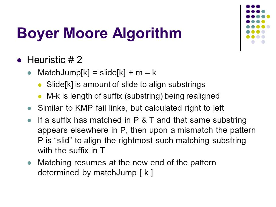 Boyer Moore Algorithm Heuristic # 2 MatchJump[k] = slide[k] + m – k Slide[k] is amount of slide to align substrings M-k is length of suffix (substring) being realigned Similar to KMP fail links, but calculated right to left If a suffix has matched in P & T and that same substring appears elsewhere in P, then upon a mismatch the pattern P is slid to align the rightmost such matching substring with the suffix in T Matching resumes at the new end of the pattern determined by matchJump [ k ]