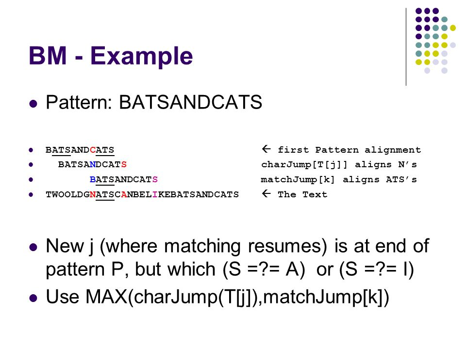 BM - Example Pattern: BATSANDCATS BATSANDCATS  first Pattern alignment BATSANDCATScharJump[T[j]] aligns N's BATSANDCATS matchJump[k] aligns ATS's TWOOLDGNATSCANBELIKEBATSANDCATS  The Text New j (where matching resumes) is at end of pattern P, but which (S = = A) or (S = = I) Use MAX(charJump(T[j]),matchJump[k])