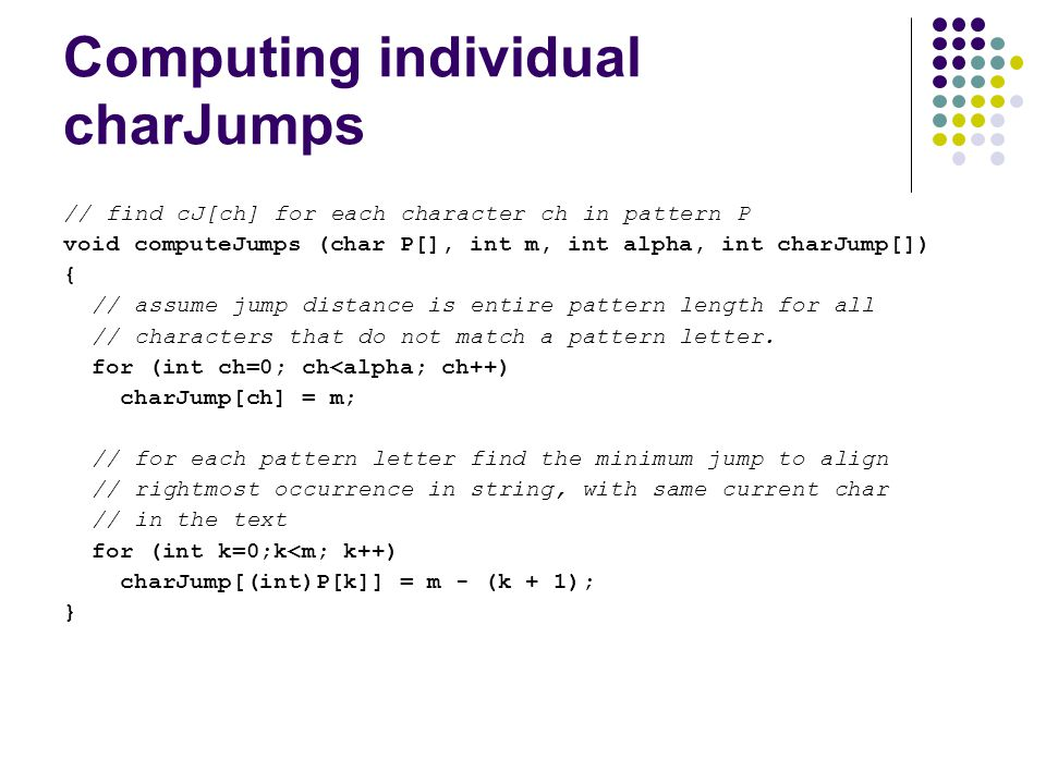 Computing individual charJumps // find cJ[ch] for each character ch in pattern P void computeJumps (char P[], int m, int alpha, int charJump[]) { // assume jump distance is entire pattern length for all // characters that do not match a pattern letter.