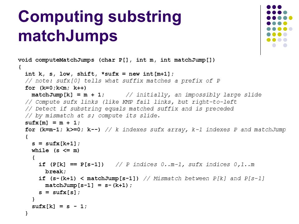 Computing substring matchJumps void computeMatchJumps (char P[], int m, int matchJump[]) { int k, s, low, shift, *sufx = new int[m+1]; // note: sufx[0] tells what suffix matches a prefix of P for (k=0;k<m; k++) matchJump[k] = m + 1; // initially, an impossibly large slide // Compute sufx links (like KMP fail links, but right-to-left // Detect if substring equals matched suffix and is preceded // by mismatch at s; compute its slide.