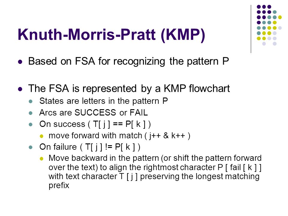 Knuth-Morris-Pratt (KMP) Based on FSA for recognizing the pattern P The FSA is represented by a KMP flowchart States are letters in the pattern P Arcs are SUCCESS or FAIL On success ( T[ j ] == P[ k ] ) move forward with match ( j++ & k++ ) On failure ( T[ j ] != P[ k ] ) Move backward in the pattern (or shift the pattern forward over the text) to align the rightmost character P [ fail [ k ] ] with text character T [ j ] preserving the longest matching prefix