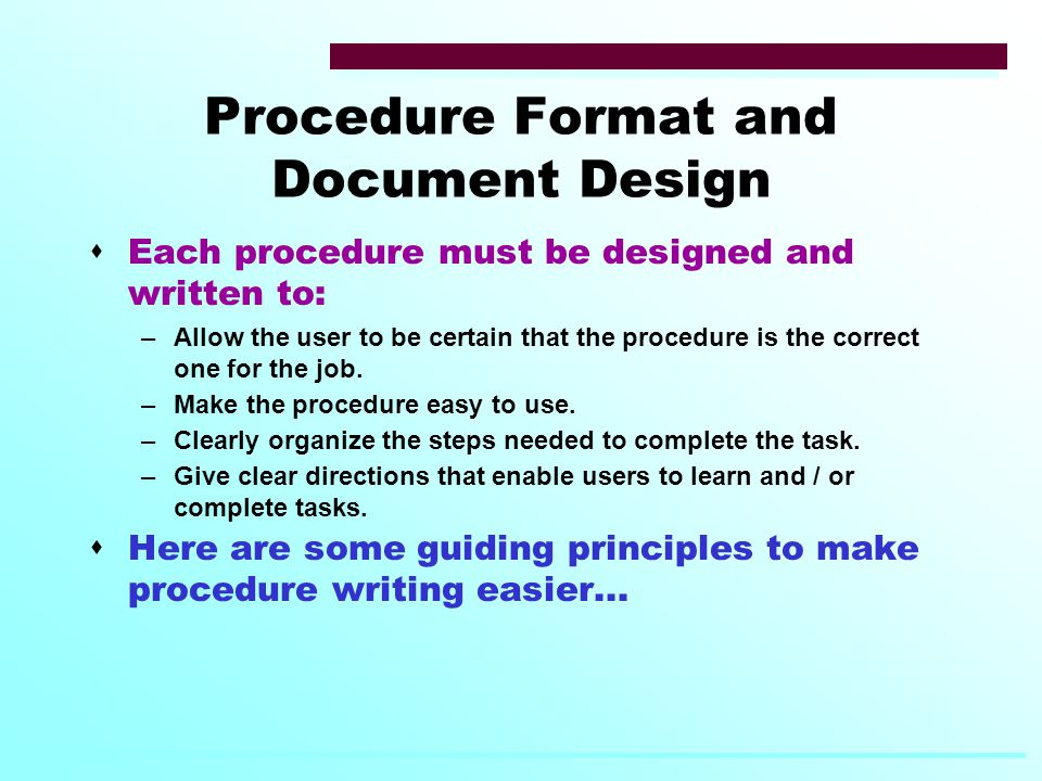 Procedure Format and Document Design  Each procedure must be designed and written to: –Allow the user to be certain that the procedure is the correct one for the job.
