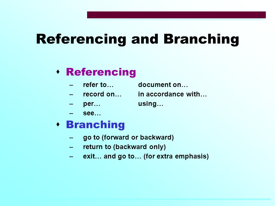Referencing and Branching  Referencing –refer to…document on… –record on…in accordance with… –per…using… –see…  Branching –go to (forward or backward) –return to (backward only) –exit… and go to… (for extra emphasis)