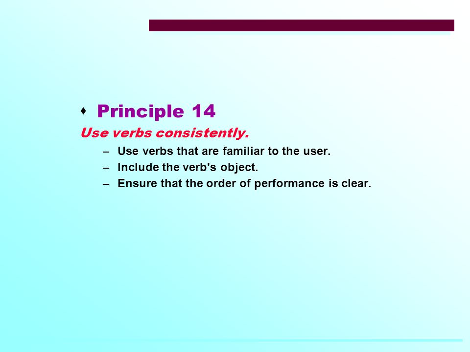  Principle 14 Use verbs consistently. –Use verbs that are familiar to the user.