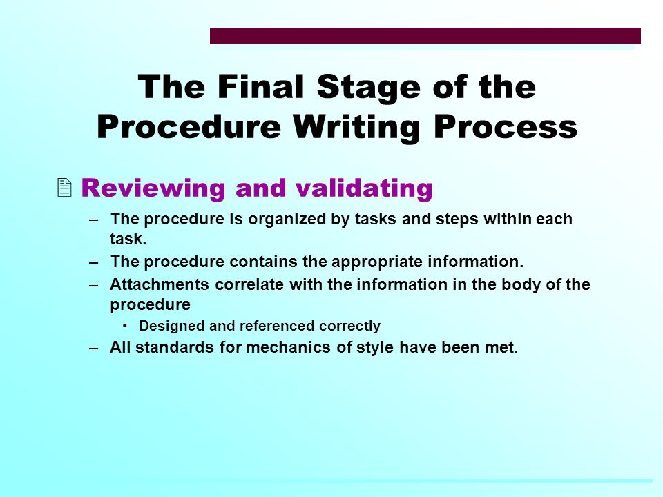 The Final Stage of the Procedure Writing Process  Reviewing and validating –The procedure is organized by tasks and steps within each task.