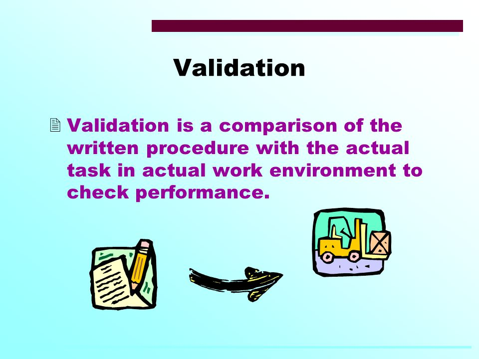 Validation  Validation is a comparison of the written procedure with the actual task in actual work environment to check performance.