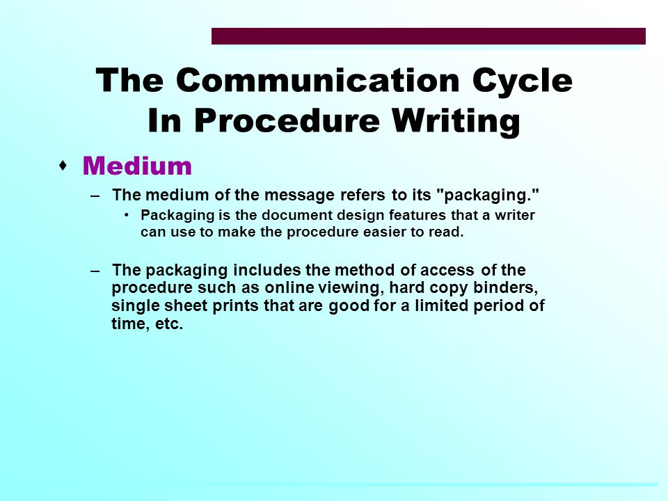 The Communication Cycle In Procedure Writing  Medium –The medium of the message refers to its packaging. Packaging is the document design features that a writer can use to make the procedure easier to read.