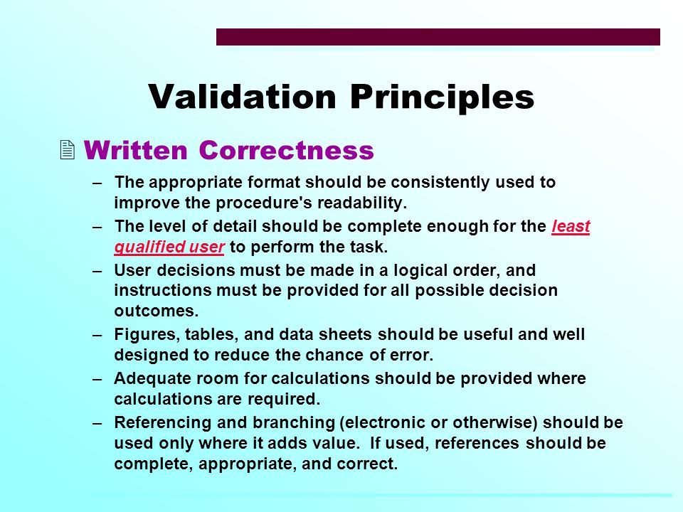 Validation Principles  Written Correctness –The appropriate format should be consistently used to improve the procedure s readability.