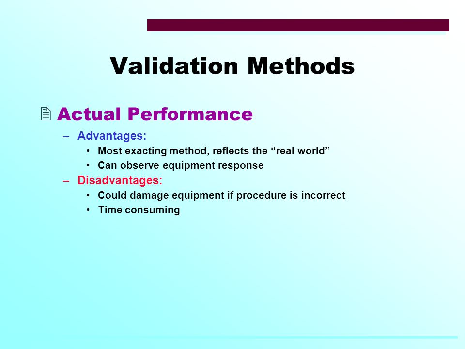 Validation Methods  Actual Performance –Advantages: Most exacting method, reflects the real world Can observe equipment response –Disadvantages: Could damage equipment if procedure is incorrect Time consuming