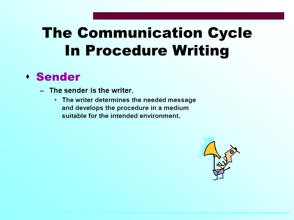 The Communication Cycle In Procedure Writing  Sender –The sender is the writer.