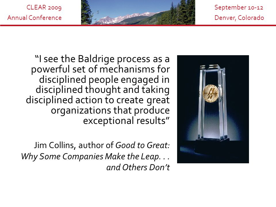 CLEAR 2009 Annual Conference September 10-12 Denver, Colorado I see the Baldrige process as a powerful set of mechanisms for disciplined people engaged in disciplined thought and taking disciplined action to create great organizations that produce exceptional results Jim Collins, author of Good to Great: Why Some Companies Make the Leap...