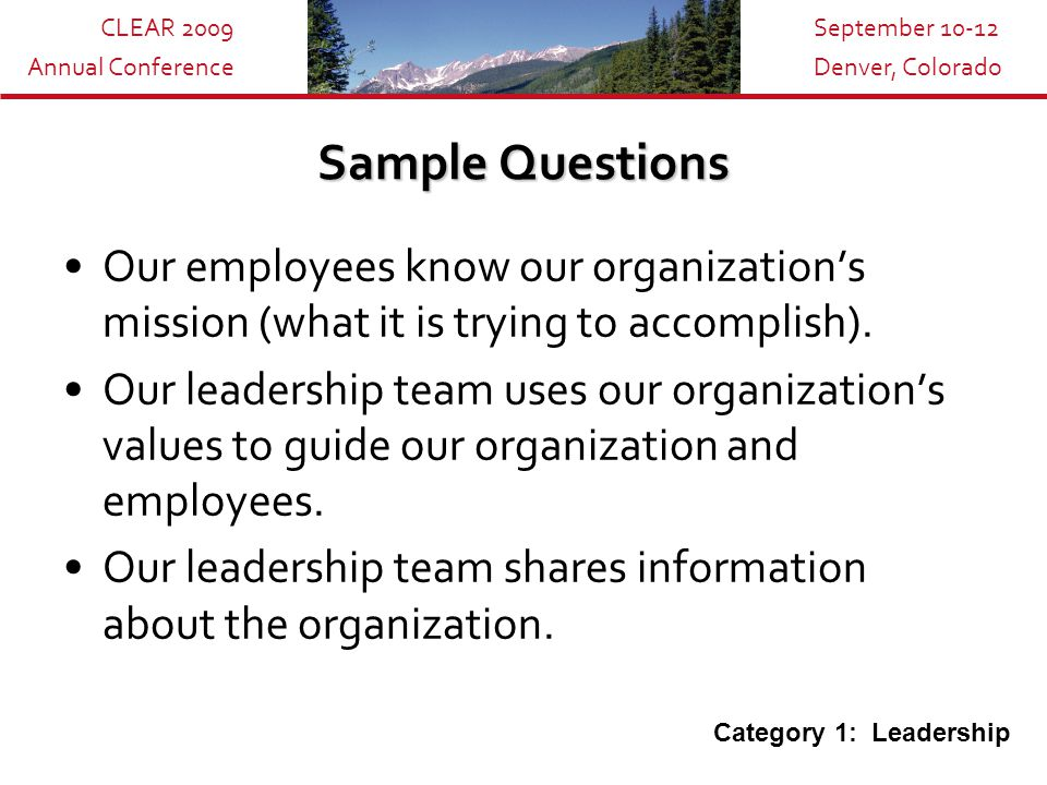 CLEAR 2009 Annual Conference September 10-12 Denver, Colorado Sample Questions Our employees know our organization's mission (what it is trying to accomplish).