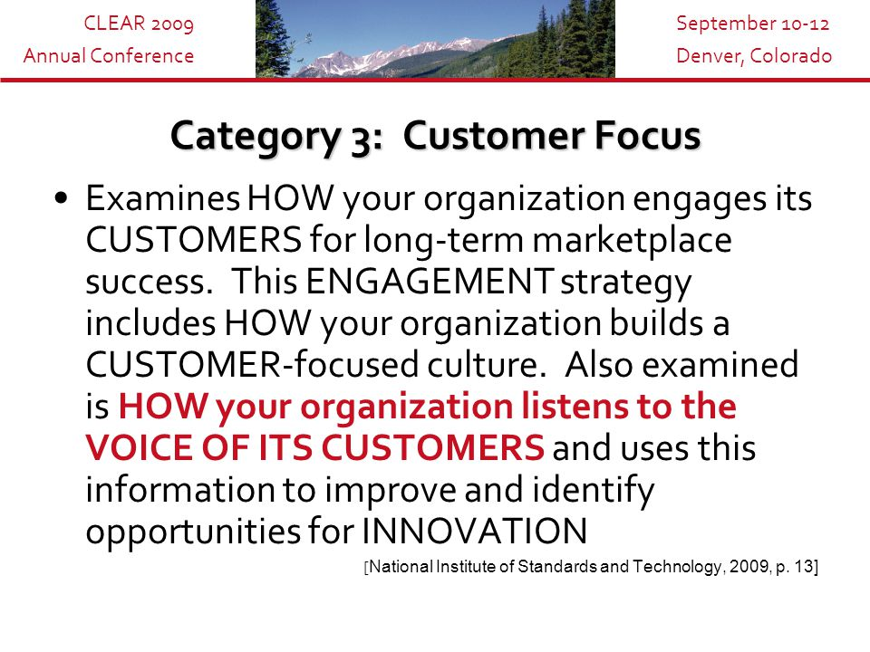 CLEAR 2009 Annual Conference September 10-12 Denver, Colorado Category 3: Customer Focus Examines HOW your organization engages its CUSTOMERS for long-term marketplace success.