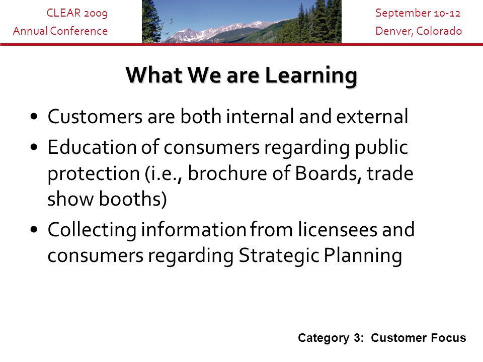 CLEAR 2009 Annual Conference September 10-12 Denver, Colorado What We are Learning Customers are both internal and external Education of consumers regarding public protection (i.e., brochure of Boards, trade show booths) Collecting information from licensees and consumers regarding Strategic Planning Category 3: Customer Focus