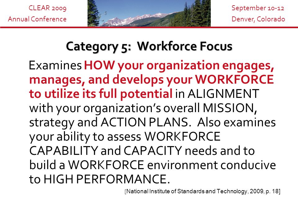 CLEAR 2009 Annual Conference September 10-12 Denver, Colorado Category 5: Workforce Focus Examines HOW your organization engages, manages, and develops your WORKFORCE to utilize its full potential in ALIGNMENT with your organization's overall MISSION, strategy and ACTION PLANS.