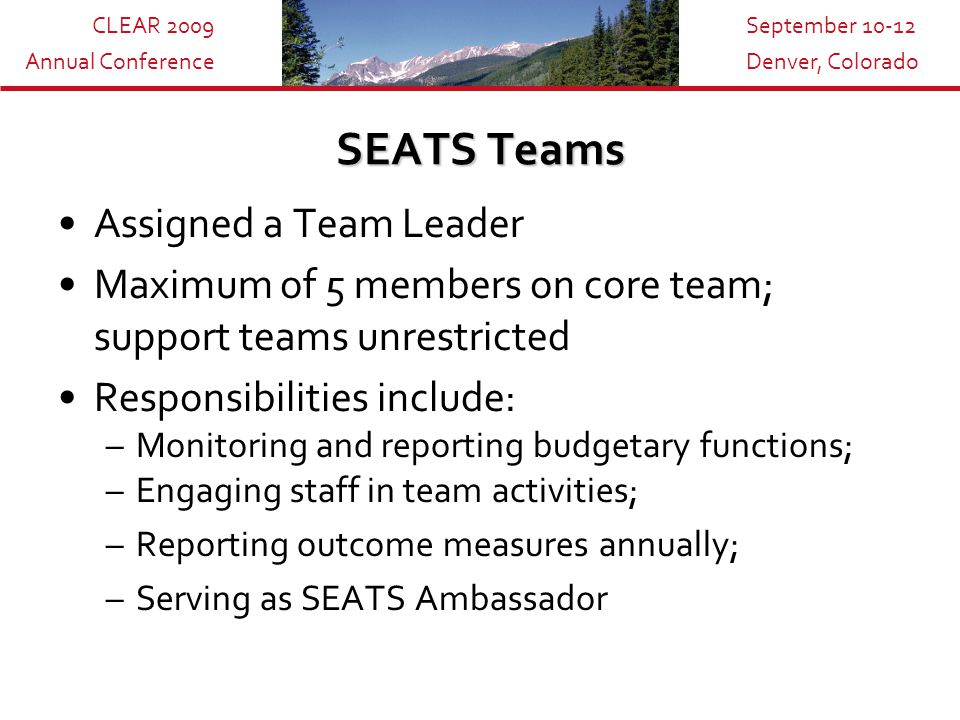 CLEAR 2009 Annual Conference September 10-12 Denver, Colorado SEATS Teams Assigned a Team Leader Maximum of 5 members on core team; support teams unrestricted Responsibilities include: –Monitoring and reporting budgetary functions; –Engaging staff in team activities; –Reporting outcome measures annually; –Serving as SEATS Ambassador