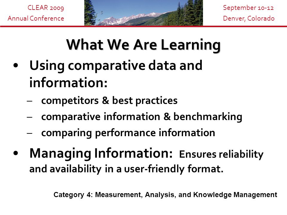 CLEAR 2009 Annual Conference September 10-12 Denver, Colorado What We Are Learning Using comparative data and information: –competitors & best practices –comparative information & benchmarking –comparing performance information Managing Information: Ensures reliability and availability in a user-friendly format.