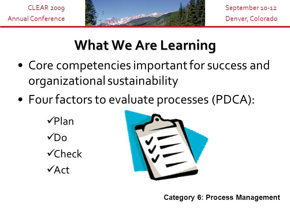 CLEAR 2009 Annual Conference September 10-12 Denver, Colorado What We Are Learning Core competencies important for success and organizational sustainability Four factors to evaluate processes (PDCA): Plan Do Check Act Category 6: Process Management