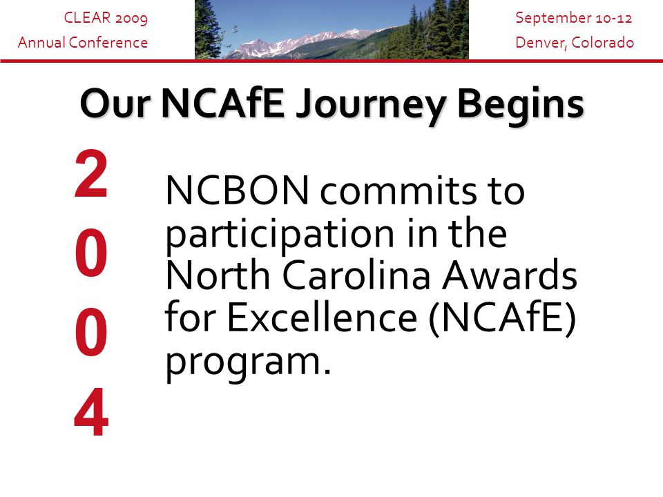 CLEAR 2009 Annual Conference September 10-12 Denver, Colorado Our NCAfE Journey Begins NCBON commits to participation in the North Carolina Awards for Excellence (NCAfE) program.
