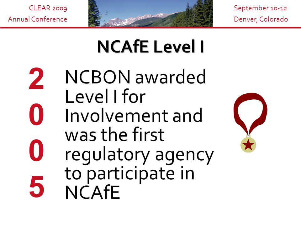 CLEAR 2009 Annual Conference September 10-12 Denver, Colorado NCAfE Level I NCBON awarded Level I for Involvement and was the first regulatory agency to participate in NCAfE 20052005