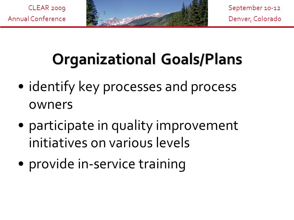 CLEAR 2009 Annual Conference September 10-12 Denver, Colorado Measurement, Analysis and Management Tools Mapping – picturing the process –Process Identification –Information gathering –Interviewing and mapping –Analysis Source: Business Process Mapping, John Wiley & Sons Category 4: Measurement, Analysis, and Knowledge Management