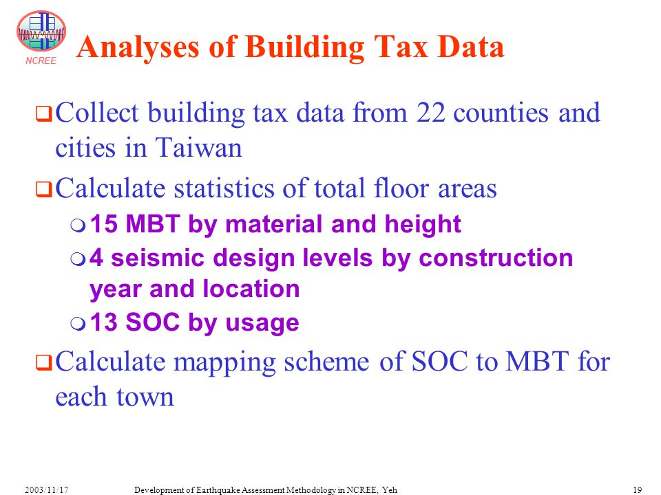 NCREE Development of Earthquake Assessment Methodology in NCREE, Yeh2003/11/1719 Analyses of Building Tax Data  Collect building tax data from 22 counties and cities in Taiwan  Calculate statistics of total floor areas  15 MBT by material and height  4 seismic design levels by construction year and location  13 SOC by usage  Calculate mapping scheme of SOC to MBT for each town