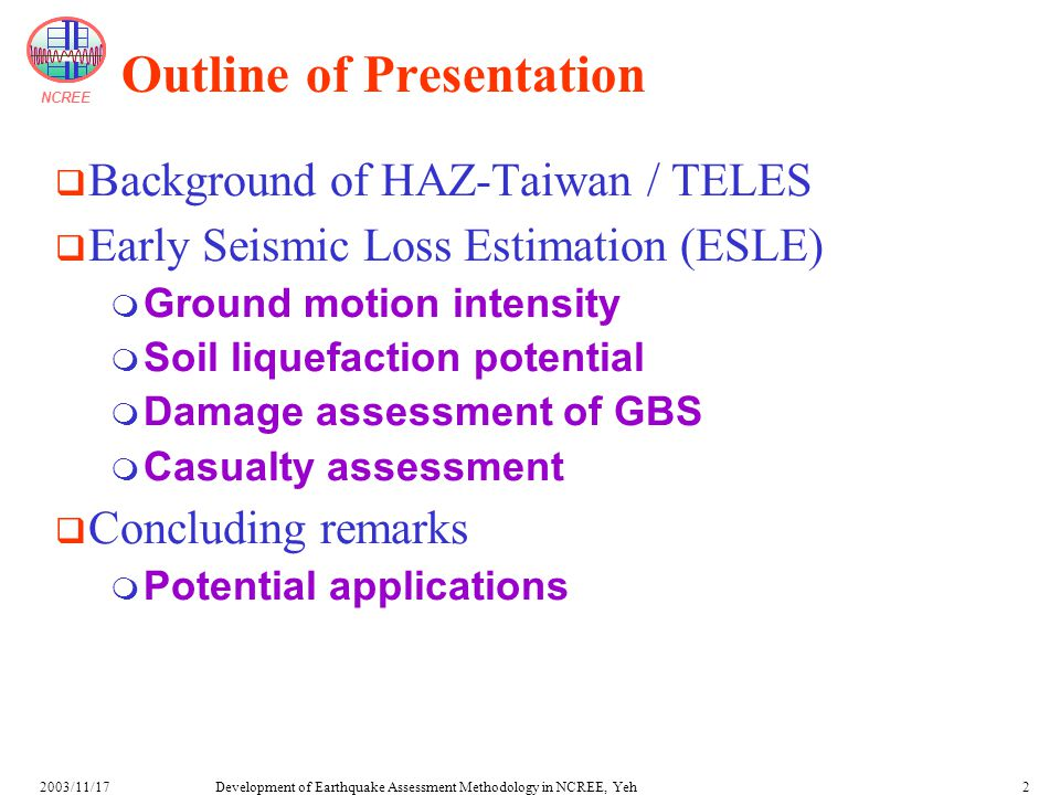 NCREE Development of Earthquake Assessment Methodology in NCREE, Yeh2003/11/172 Outline of Presentation  Background of HAZ-Taiwan / TELES  Early Seismic Loss Estimation (ESLE)  Ground motion intensity  Soil liquefaction potential  Damage assessment of GBS  Casualty assessment  Concluding remarks  Potential applications