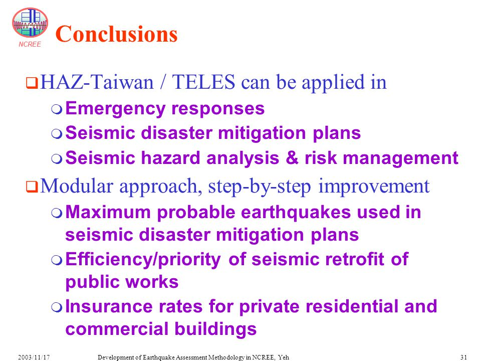 NCREE Development of Earthquake Assessment Methodology in NCREE, Yeh2003/11/1731 Conclusions  HAZ-Taiwan / TELES can be applied in  Emergency responses  Seismic disaster mitigation plans  Seismic hazard analysis & risk management  Modular approach, step-by-step improvement  Maximum probable earthquakes used in seismic disaster mitigation plans  Efficiency/priority of seismic retrofit of public works  Insurance rates for private residential and commercial buildings