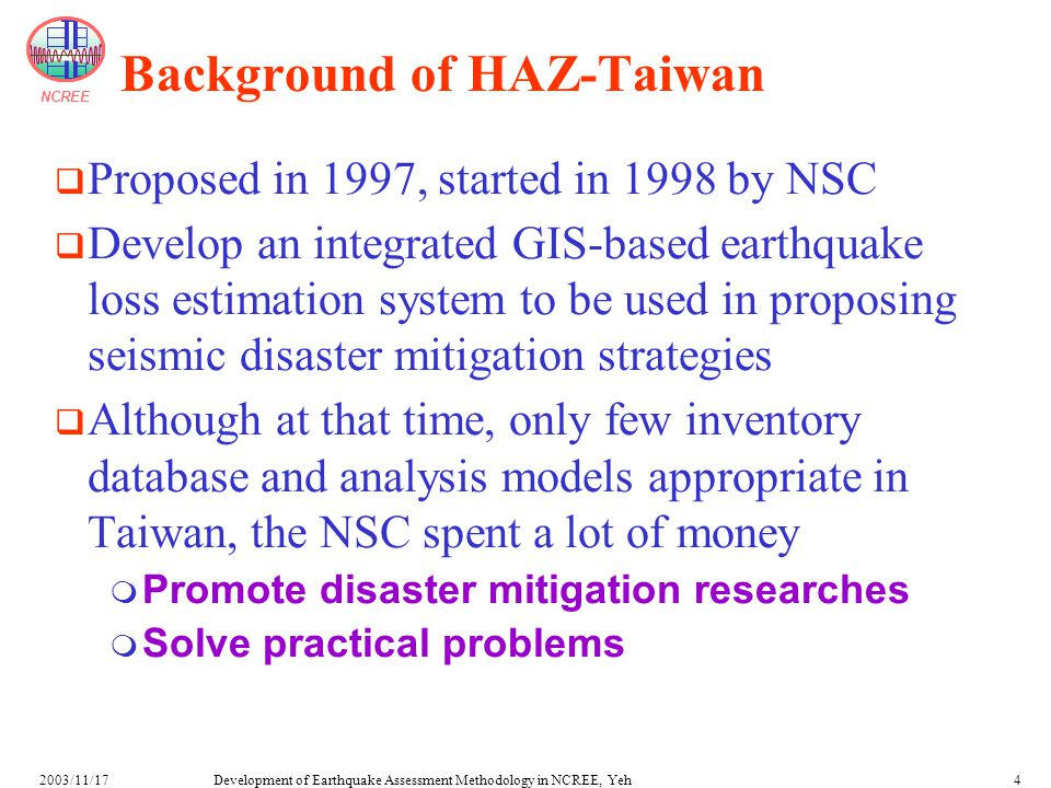 NCREE Development of Earthquake Assessment Methodology in NCREE, Yeh2003/11/174 Background of HAZ-Taiwan  Proposed in 1997, started in 1998 by NSC  Develop an integrated GIS-based earthquake loss estimation system to be used in proposing seismic disaster mitigation strategies  Although at that time, only few inventory database and analysis models appropriate in Taiwan, the NSC spent a lot of money  Promote disaster mitigation researches  Solve practical problems