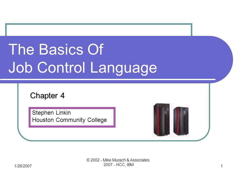 Stephen Linkin Houston Community College 1/26/2007 © 2002 - Mike Murach & Associates, 2007 - HCC, IBM 1 The Basics Of Job Control Language Chapter 4