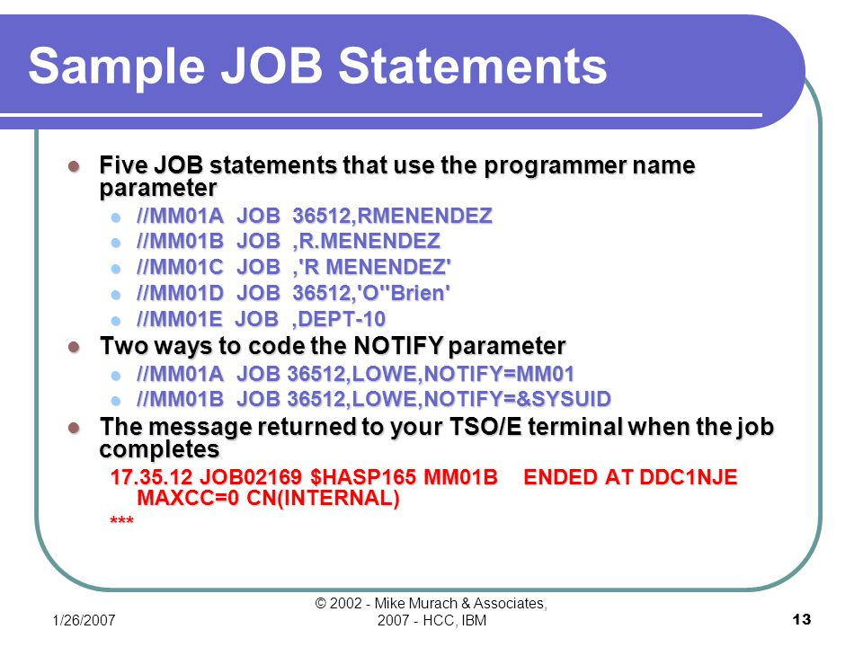 1/26/2007 © 2002 - Mike Murach & Associates, 2007 - HCC, IBM12 Job Names Valid job names //MM01A //CS0166PR //$PSP06B Invalid job names // MM01CDoesn't start in column 3 //(ABCDE)Starts with an invalid character //PR_001Contains an invalid character //PAYMENT805Contains more than 8 characters