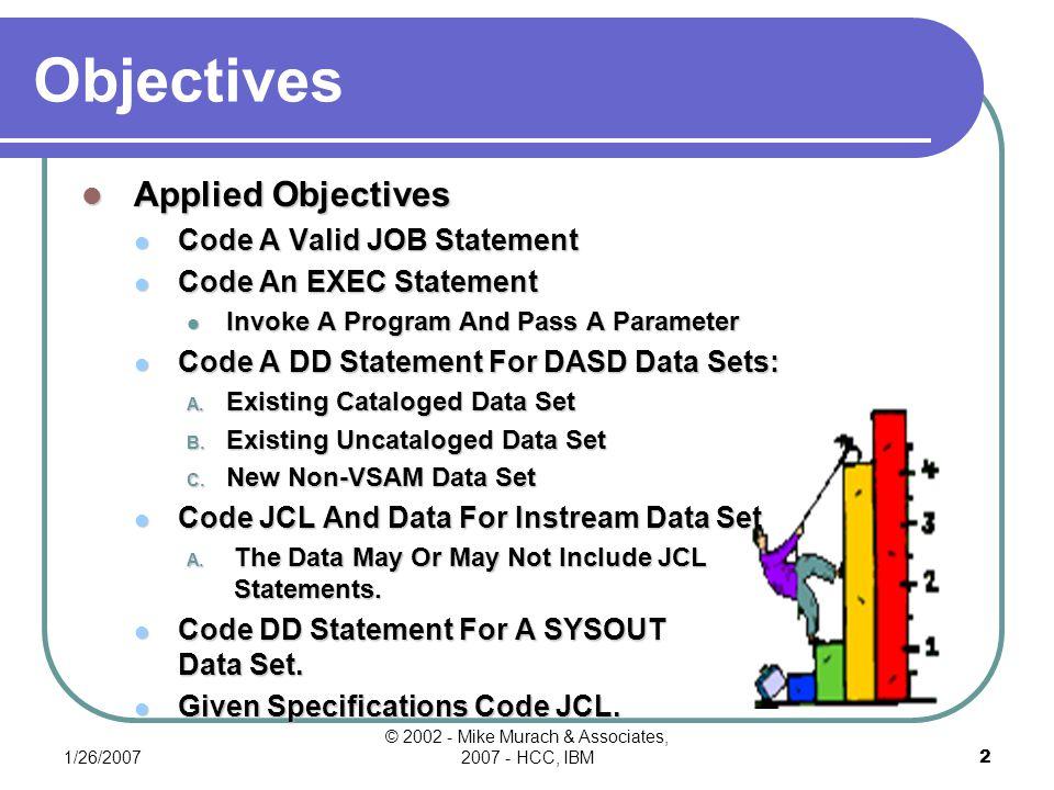 1/26/2007 © 2002 - Mike Murach & Associates, 2007 - HCC, IBM2 Objectives Applied Objectives Code A Valid JOB Statement Code An EXEC Statement Invoke A Program And Pass A Parameter Code A DD Statement For DASD Data Sets: A.