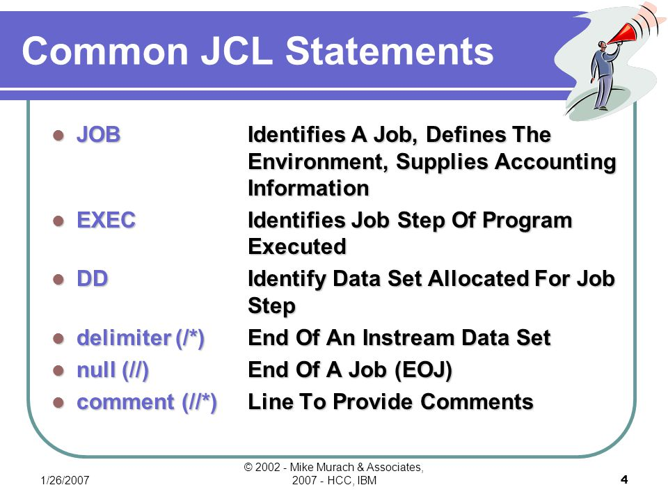 1/26/2007 © 2002 - Mike Murach & Associates, 2007 - HCC, IBM4 Common JCL Statements JOBIdentifies A Job, Defines The Environment, Supplies Accounting Information EXECIdentifies Job Step Of Program Executed DDIdentify Data Set Allocated For Job Step delimiter (/*)End Of An Instream Data Set null (//)End Of A Job (EOJ) comment (//*)Line To Provide Comments