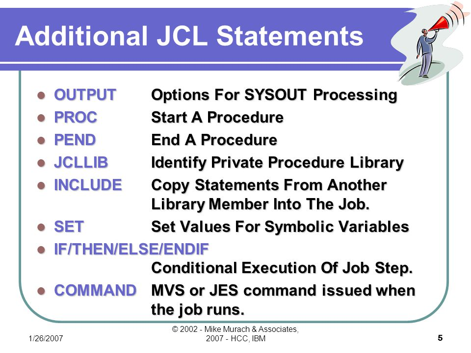 1/26/2007 © 2002 - Mike Murach & Associates, 2007 - HCC, IBM15 The Syntax Of EXEC Statement The syntax of the EXEC statement //stepname EXEC PGM=program-name [,PARM=information ] PGM PGMSpecifies the name of the program to be executed for this job step.