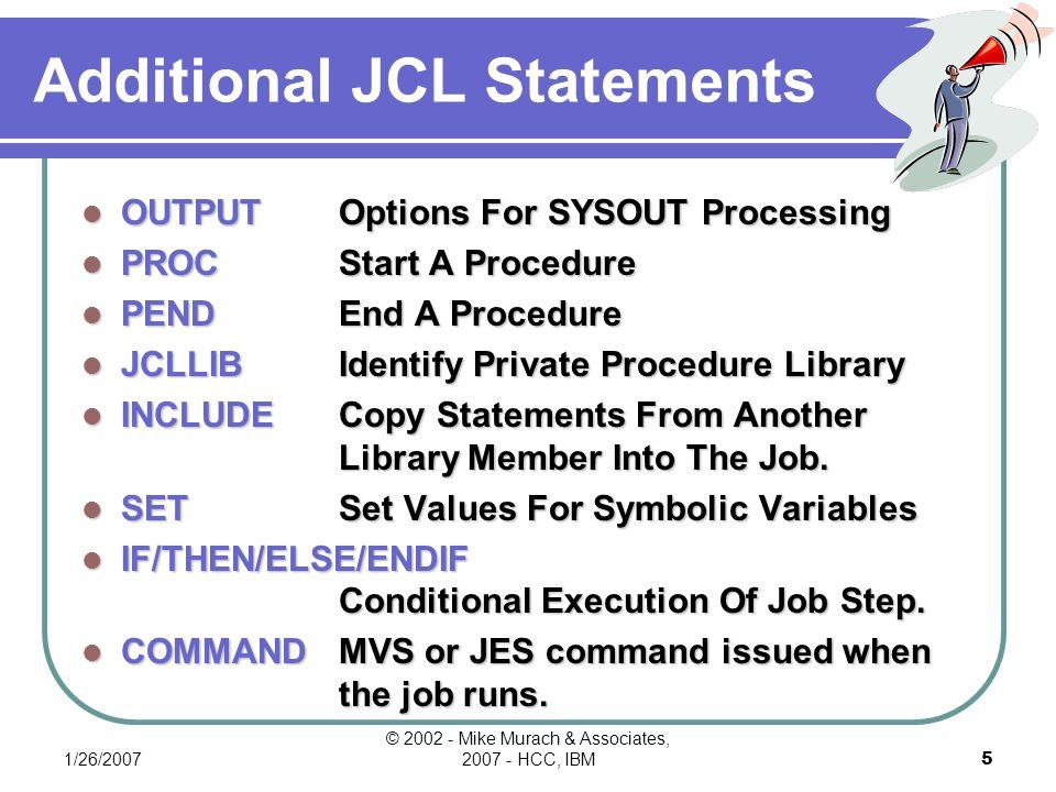1/26/2007 © 2002 - Mike Murach & Associates, 2007 - HCC, IBM25 Figure 4-18c JCL For Transaction-Posting Application //MM01PT JOB 36512, M MURACH ,MSGCLASS=A,MSGLEVEL=(1,1), // NOTIFY=MM02 //POST EXEC PGM=CM3000 //CUSTTRAN DD DSNAME=MM01.CUSTOMER.TRANS,DISP=SHR //CUSTMAST DD DSNAME=MM01.CUSTOMER.MASTER,DISP=SHR //ERRTRAN DD DSNAME=MM01.CUSTOMER.TRANS.ERRS,DISP=SHR //TRANJRNL DD SYSOUT=* //TRANSUM DD SYSOUT=* //ERRLIST DD SYSOUT=*