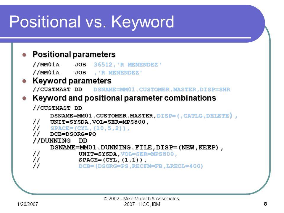 1/26/2007 © 2002 - Mike Murach & Associates, 2007 - HCC, IBM18 Syntax Of DSNAME Parameter {DSNAME} = {data-set-name} {DSN}= {data-set-name(member)} A DD statement that accesses a sequential data set //INVMAST DD DSNAME=MM01.INVMAST.DATA,DISP=SHR A DD statement that accesses a PDS member //INVTRAN DD DSN=MM01.INV.DATA(TRANS),DISP=SHR