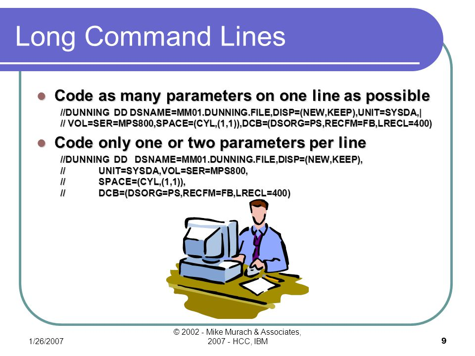 1/26/2007 © 2002 - Mike Murach & Associates, 2007 - HCC, IBM9 Long Command Lines Code as many parameters on one line as possible //DUNNING DD DSNAME=MM01.DUNNING.FILE,DISP=(NEW,KEEP),UNIT=SYSDA,| // VOL=SER=MPS800,SPACE=(CYL,(1,1)),DCB=(DSORG=PS,RECFM=FB,LRECL=400) Code only one or two parameters per line //DUNNING DD DSNAME=MM01.DUNNING.FILE,DISP=(NEW,KEEP), // UNIT=SYSDA,VOL=SER=MPS800, // SPACE=(CYL,(1,1)), // DCB=(DSORG=PS,RECFM=FB,LRECL=400)