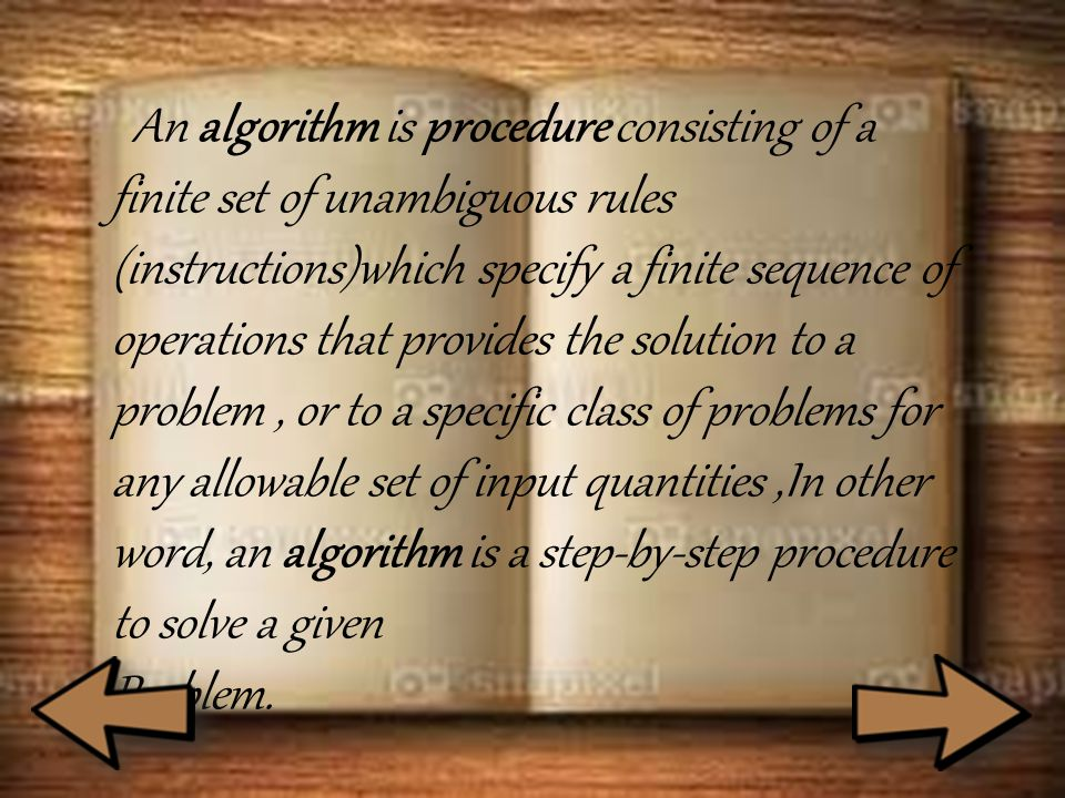 An algorithm is procedure consisting of a finite set of unambiguous rules (instructions)which specify a finite sequence of operations that provides the solution to a problem, or to a specific class of problems for any allowable set of input quantities,In other word, an algorithm is a step-by-step procedure to solve a given Problem.