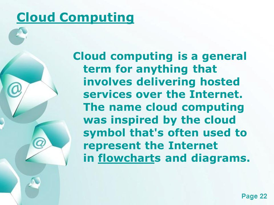 Powerpoint Templates Page 22 Cloud Computing Cloud computing is a general term for anything that involves delivering hosted services over the Internet.