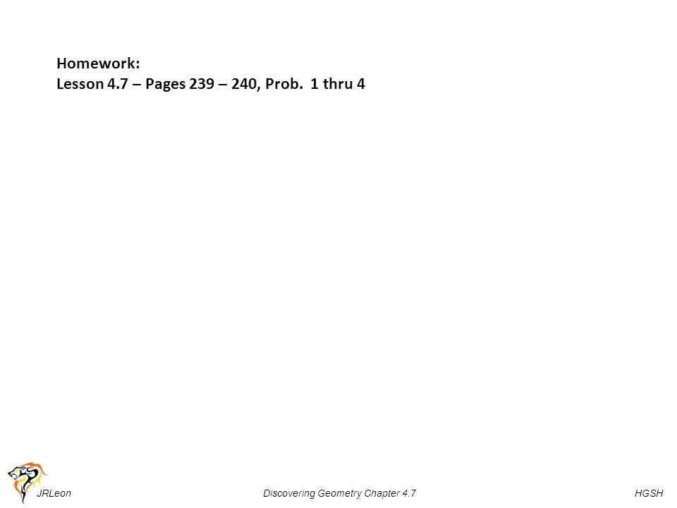 JRLeon Discovering Geometry Chapter 4.7 HGSH Homework: Lesson 4.7 – Pages 239 – 240, Prob. 1 thru 4