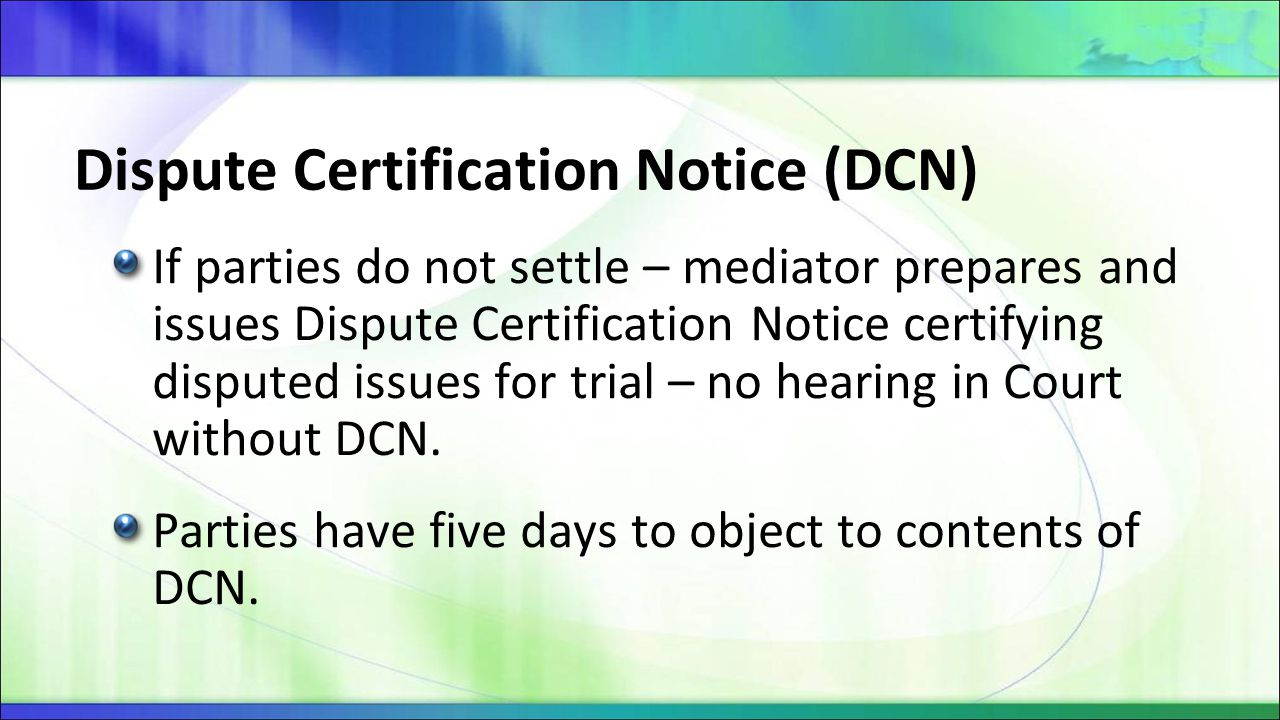 Dispute Certification Notice (DCN) If parties do not settle – mediator prepares and issues Dispute Certification Notice certifying disputed issues for