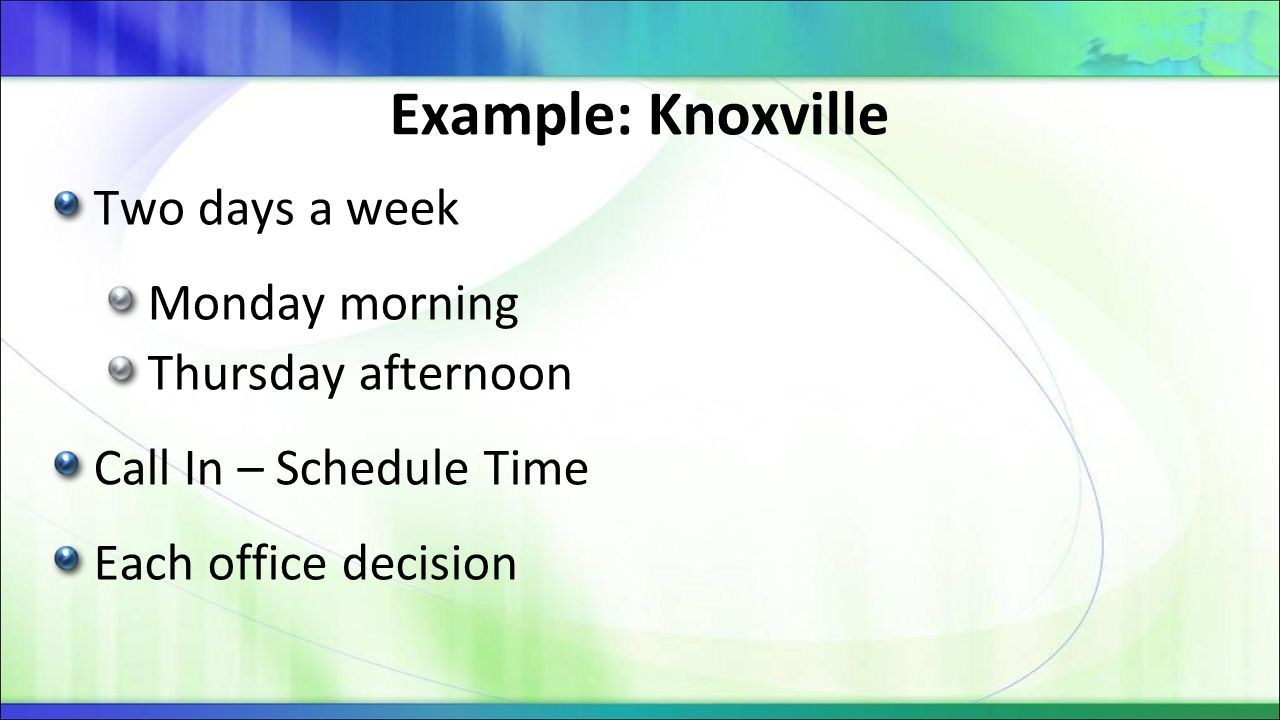 Example: Knoxville Two days a week Monday morning Thursday afternoon Call In – Schedule Time Each office decision