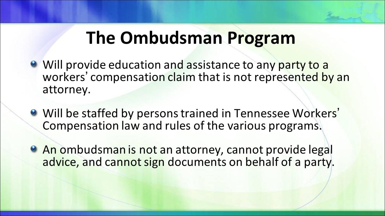 Duties of the Ombudsman The ombudsman will have the basic responsibilities of: Advising parties of the basics of workers' compensation laws and procedures Answering the questions of parties Assisting parties in the completion of forms Acting as a liaison among the parties to ensure communication among parties and efficiency in the administration of claims