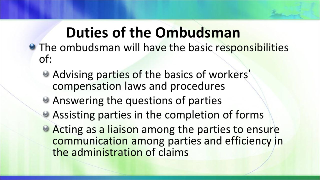 Duties of the Ombudsman The ombudsman will have the basic responsibilities of: Advising parties of the basics of workers' compensation laws and proced